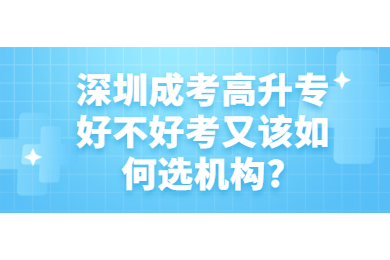深圳成考高升专好不好考又该如何选机构?