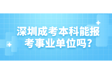 深圳成考本科能报考事业单位吗